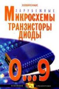 Зарубежные микросхемы, транзисторы, диоды 0...9. Справочник