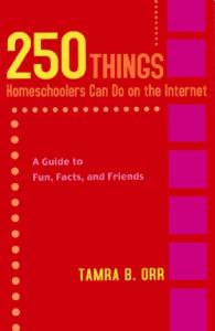 250 Things Homeschoolers Can Do On the Internet: A Guide to Fun, Facts, and Friends