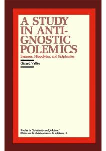 A Study in Anti-Gnostic Polemics: Irenaeus, Hippolytus and Epiphanius (Studies in Christianity and Judaism, 1)