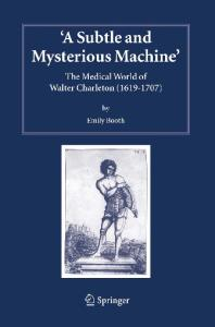 A Subtle and Mysterious Machine: The Medical World of Walter Charleton (1619-1707) (Studies in History and Philosophy of Science)