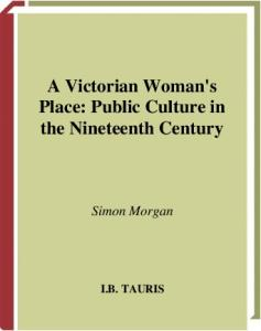 A Victorian Woman's Place: Public Culture in the Nineteeth Century (International Library of Historical Studies)