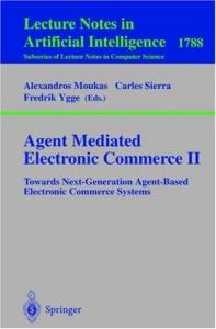 Agent Mediated Electronic Commerce II: Towards Next-Generation Agent-Based Electronic Commerce Systems (Lecture Notes in Computer Science)