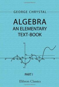 Algebra: An Elementary Text-Book for the Higher Classes of Secondary Schools and for Colleges. Part 1