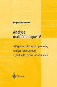 Analyse mathématique IV: Intégration et théorie spectrale, analyse harmonique, le jardin des délices modulaires