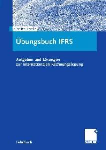 Arbeitsbuch IFRS: Aufgaben und Losungen zur internationalen Rechnungslegung