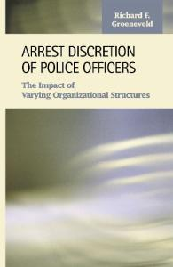 Arrest Discretion of Police Officers: The Impact of Varying Organizational Structures (Criminal Justice: Recent Scholarship)