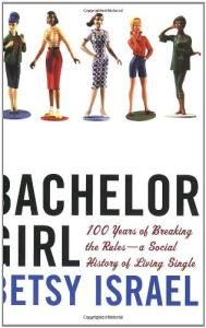 Bachelor Girl: 100 Years of Breaking the Rules--a Social History of Living Single