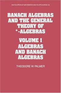 Banach Algebras and the General Theory of *-Algebras: Volume 1, Algebras and Banach Algebras (Encyclopedia of Mathematics and its Applications)