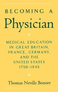 Becoming a Physician: Medical Education in Great Britain, France, Germany, and the United States, 1750-1945