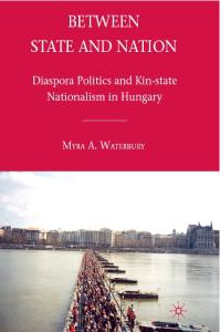 Between State and Nation: Diaspora Politics and Kin-state Nationalism in Hungary