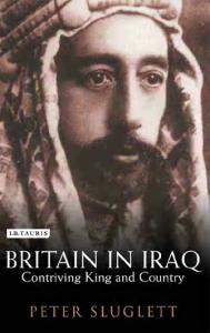 Britain in Iraq: Contriving King and Country (Library of Middle East History)