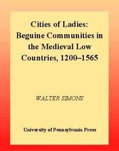 Cities of Ladies: Beguine Communities in the Medieval Low Countries, 1200-1565 (The Middle Ages Series)