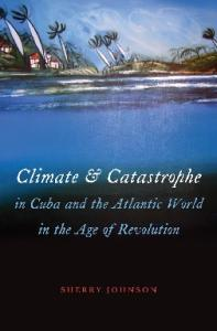 Climate and Catastrophe in Cuba and the Atlantic World in the Age of Revolution (Envisioning Cuba)