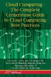 Cloud Computing - The Complete Cornerstone Guide to Cloud Computing Best Practices: Concepts, Terms, and Techniques for Successfully Planning, ... Enterprise IT Cloud Computing Technology