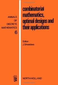 Combinatorial Mathematics, Optimal Designs and Their Applications