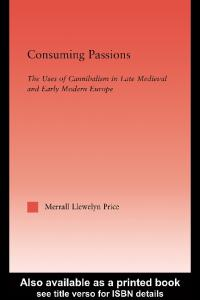 Consuming Passions: The Uses of Cannibalism in Late Medieval and Early Modern Europe (Studies in Medieval History and Culture, 20)