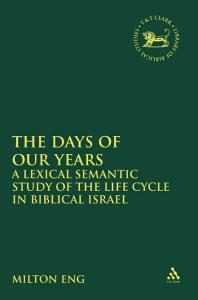 Days of Our Years: A Lexical Semantic Study of the Life Cycle in Biblical Israel (Library Hebrew Bible Old Testament Studies)