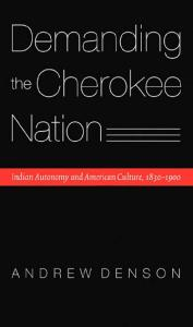 Demanding the Cherokee Nation: Indian Autonomy and American Culture, 1830-1900 (Indians of the Southeast)