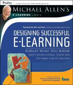 Designing Successful e-Learning, Michael Allen's Online Learning Library: Forget What You Know About Instructional Design and Do Something Interesting (Michael Allen's E-Learning Library)