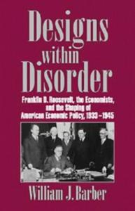Designs within Disorder: Franklin D. Roosevelt, the Economists, and the Shaping of American Economic Policy, 1933-1945 (Historical Perspectives on Modern Economics)