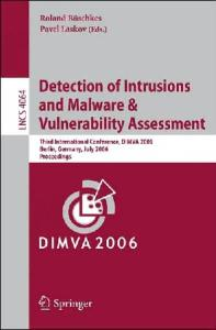 Detection of Intrusions and Malware, and Vulnerability Assessment: Third International Conference, DIMVA 2006, Berlin, Germany, July 13-14, 2006, Proceedings ... Computer Science   Security and Cryptology)