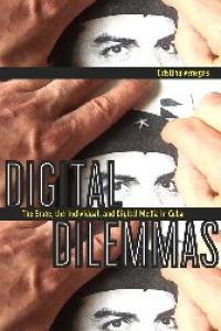 Digital Dilemmas: The State, the Individual, and Digital Media in Cuba (New Directions in International Studies)