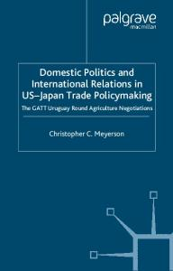 Domestic Politics and International Relations in US-Japan Trade Policy The GATT Uruguay Round Agriculture Negotiations (International Political Economy Series)