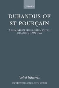 Durandus of St Pourcain: A Dominican Theologian in the Shadow of Aquinas (Oxford Theological Monographs)