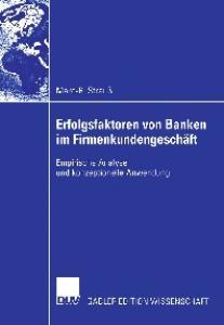 Erfolgsfaktoren von Banken im Firmenkundengeschaft. Empirische Analyse und konzeptionelle Anwendung