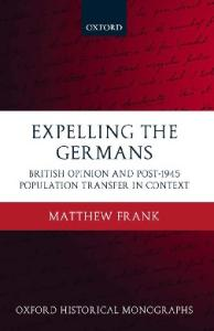 Expelling the Germans: British Opinion and Post-1945 Population Transfer in Context (Oxford Historical Monographs)