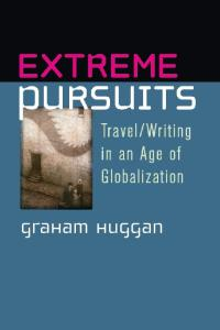 Extreme Pursuits: Travel Writing in an Age of Globalization