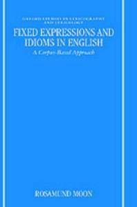 Fixed Expressions and Idioms in English: A Corpus-Based Approach (Oxford Studies in Lexicography & Lexicology)