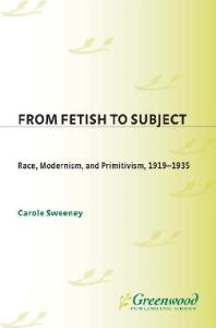 From Fetish to Subject: Race, Modernism, and Primitivism, 1919-1935