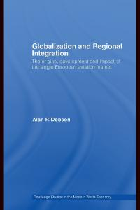 Globalization and Regional Integration: The Origins, Development and Impact of the Single European Aviation Market (Routledge Studies in the Modern World Economy)