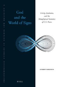 God and the World of Signs: Trinity, Evolution, and the Metaphysical Semiotics of C. S. Peirce