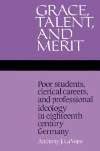 Grace, Talent, and Merit: Poor Students, Clerical Careers, and Professional Ideology in Eighteenth-Century Germany