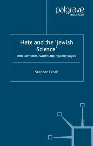 Hate and the ''Jewish Science'': Anti-Semitism, Nazism, and Psychoanalysis