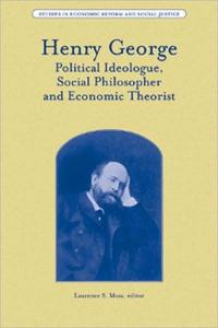 Henry George: Political Ideologue, Social Philosopher and Economic Theorist (Studies in Economic Reform and Social Justice)