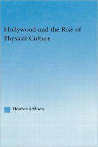 Hollywood and the Rise of Physical Culture (Studies in American Popular History and Culture)