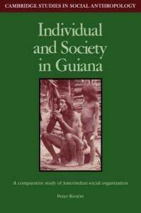 Individual and Society in Guiana: A Comparative Study of Amerindian Social Organisation (Cambridge Studies in Social and Cultural Anthropology)