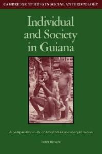 Individual and Society in Guiana: A Comparative Study of Amerindian Social Organisation (Cambridge Studies in Social and Cultural Anthropology 51)