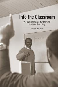 Into the Classroom: A Practical Guide for Starting Student Teaching