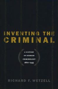 Inventing the Criminal: A History of German Criminology, 1880-1945
