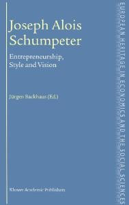 Joseph Alois Schumpeter: Entrepreneurship, Style and Vision (The European Heritage in Economics and the Social Sciences)
