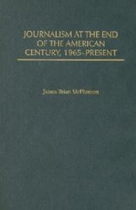 Journalism at the End of the American Century, 1965-Present (The History of American Journalism)