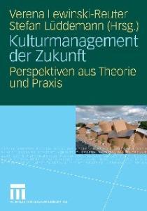 Kulturmanagement der Zukunft: Perspektiven aus Theorie und Praxis
