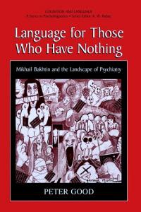 Language For Those Who Have Nothing - Mikhail Bakhtin and the Landscape of Psychiatry (Cognition and Language: A Series in Psycholinguistics)