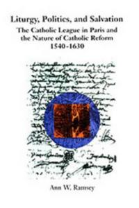 Liturgy, politics, and salvation: the Catholic League in Paris and the nature of Catholic reform, 1540-1630