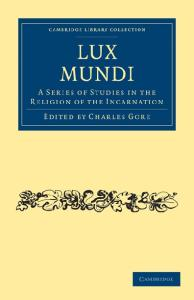 Lux Mundi: A Series of Studies in the Religion of the Incarnation (Cambridge Library Collection - Religion)