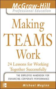 Making Teams Work : 24 Lessons for Working Together Successfully (The McGraw-Hill Professional Education Series)